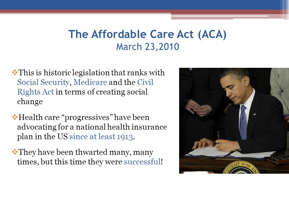The Affordable Care Act (ACA) March 23,2010  This is historic legislation that ranks with Social Security, Medicare and the Civil Rights Act in terms of creating social change  Health care progressives have been advocating for a national health insurance plan in the US since at least 1913.