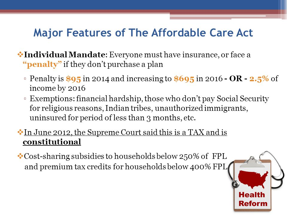 Major Features of The Affordable Care Act  Individual Mandate: Everyone must have insurance, or face a penalty if they don't purchase a plan ▫Penalty is $95 in 2014 and increasing to $695 in 2016 - OR - 2.5% of income by 2016 ▫Exemptions: financial hardship, those who don't pay Social Security for religious reasons, Indian tribes, unauthorized immigrants, uninsured for period of less than 3 months, etc.