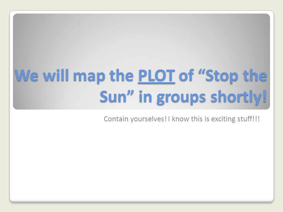 We will map the PLOT of Stop the Sun in groups shortly.