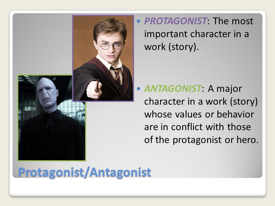 Protagonist/Antagonist PROTAGONIST: The most important character in a work (story).