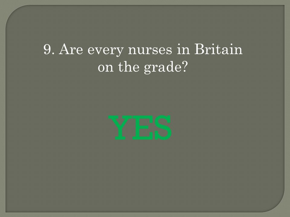 9. Are every nurses in Britain on the grade YES