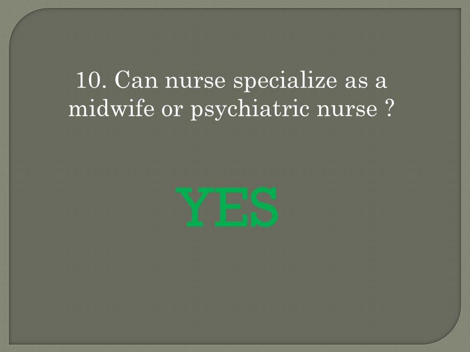 10. Can nurse specialize as a midwife or psychiatric nurse YES