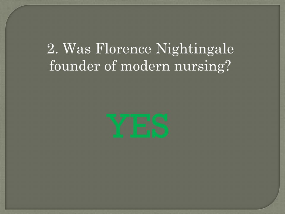 2. Was Florence Nightingale founder of modern nursing? YES