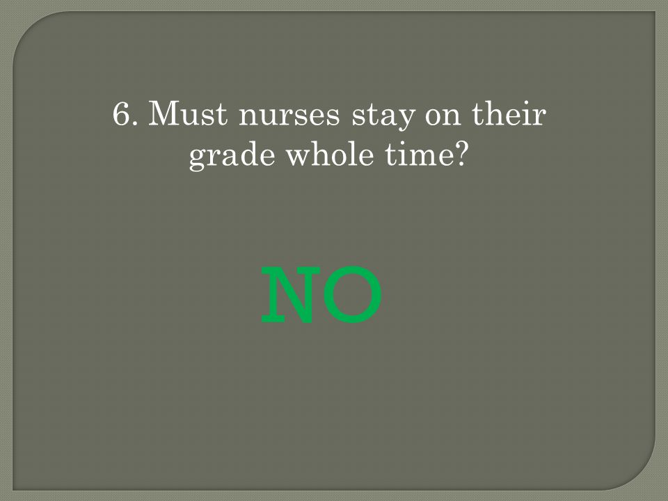 6. Must nurses stay on their grade whole time NO