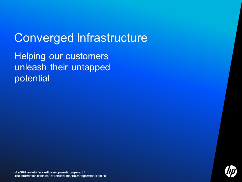 ©2009 HP Confidential Converged Infrastructure © 2009 Hewlett-Packard Development Company, L.P. The information contained herein is subject to change