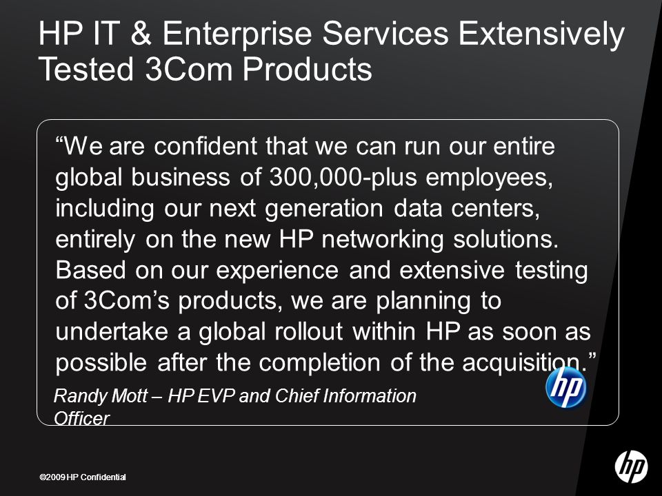 ©2009 HP Confidential We are confident that we can run our entire global business of 300,000-plus employees, including our next generation data centers, entirely on the new HP networking solutions.