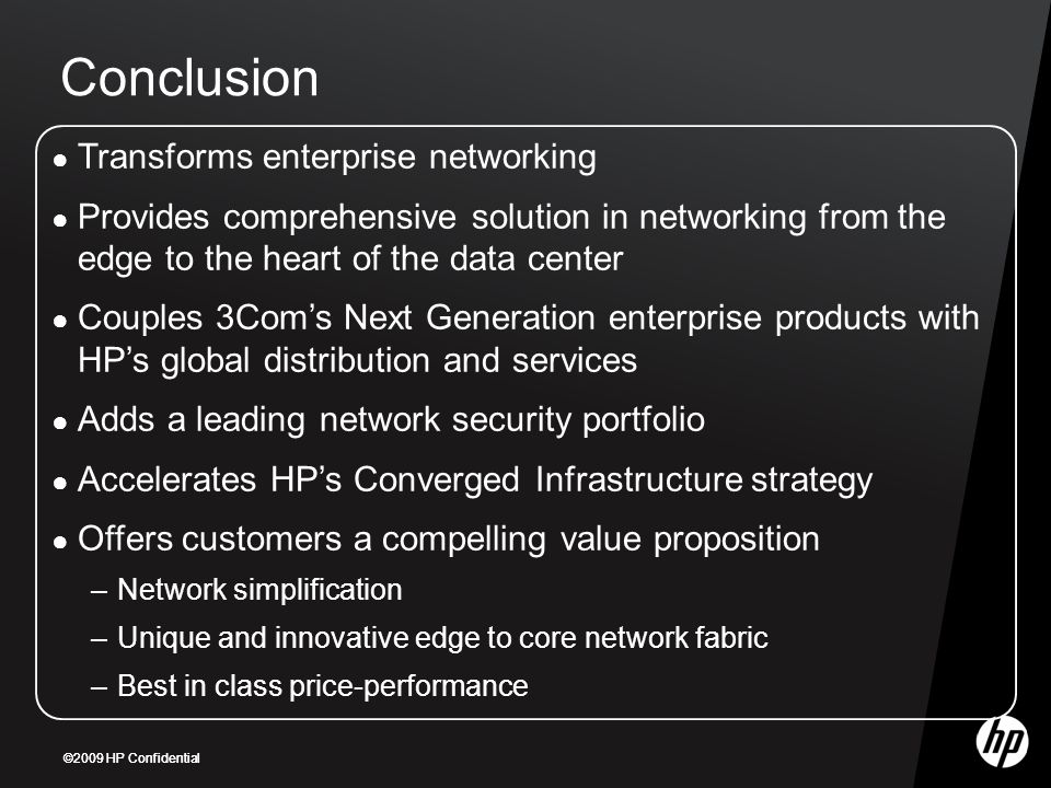 ©2009 HP Confidential Conclusion ● Transforms enterprise networking ● Provides comprehensive solution in networking from the edge to the heart of the