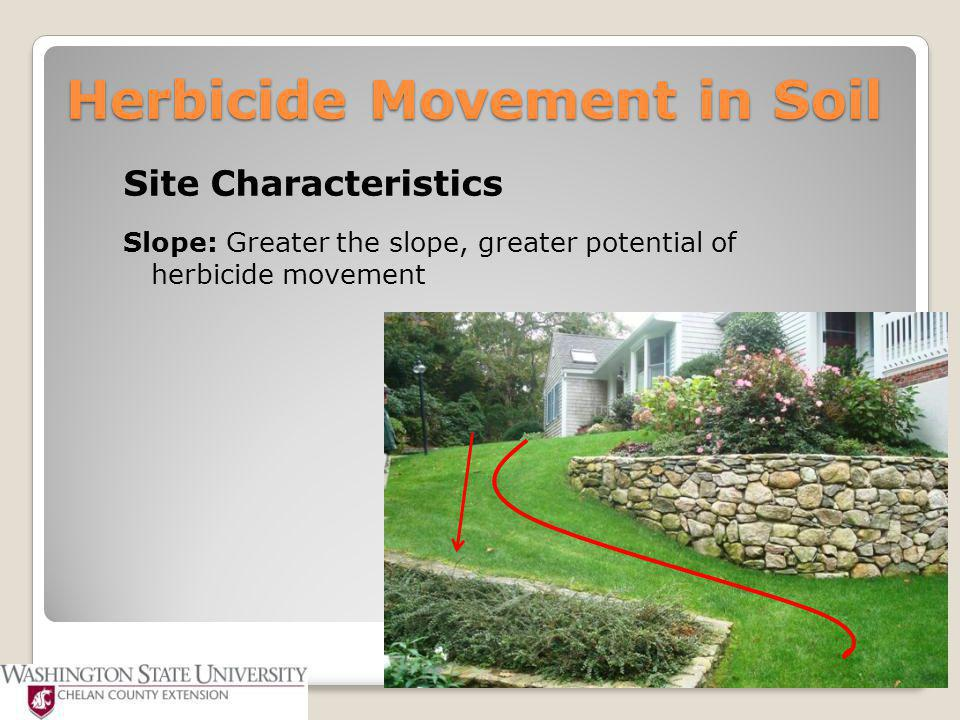 Herbicide Movement in Soil Site Characteristics Slope: Greater the slope, greater potential of herbicide movement