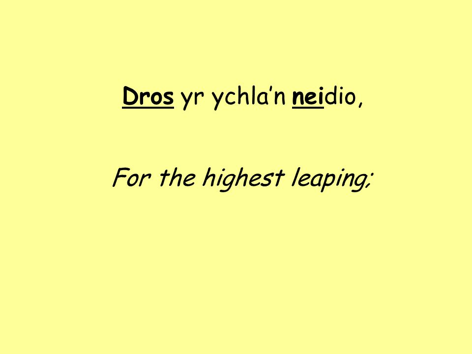 Dros yr ychla'n neidio, For the highest leaping;