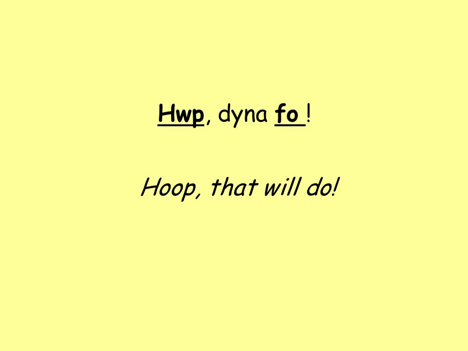 Hwp, dyna fo ! Hoop, that will do!