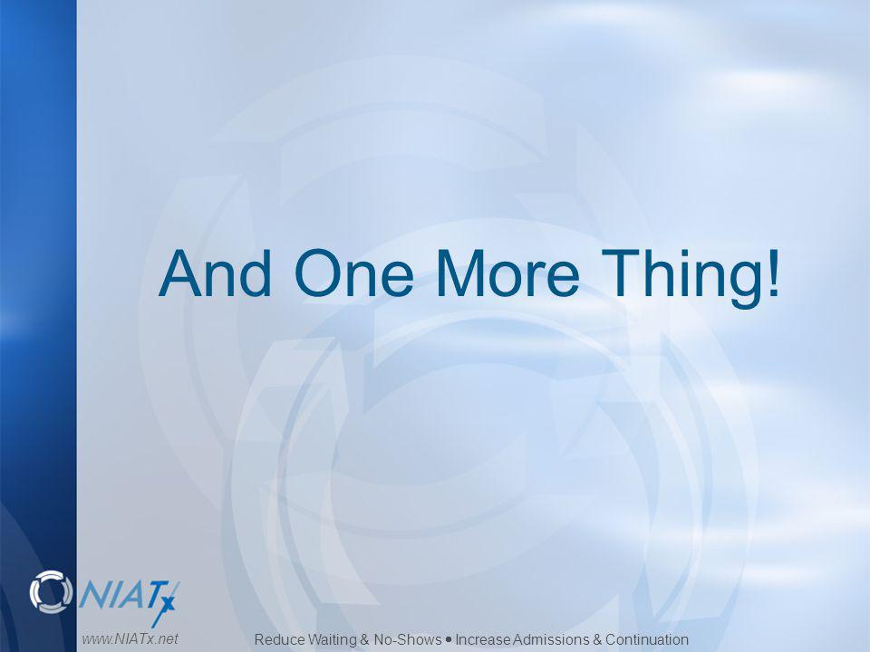 Reduce Waiting & No-Shows  Increase Admissions & Continuation www.NIATx.net And One More Thing!