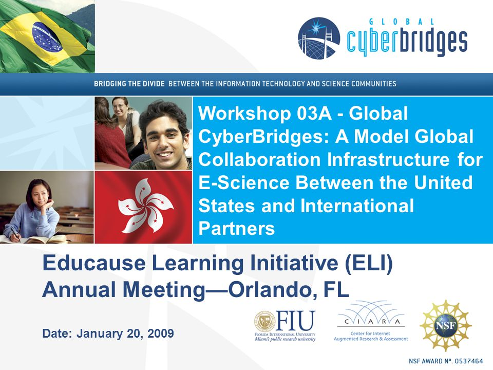 Educause Learning Initiative (ELI) Annual Meeting—Orlando, FL Date: January 20, 2009 Workshop 03A - Global CyberBridges: A Model Global Collaboration