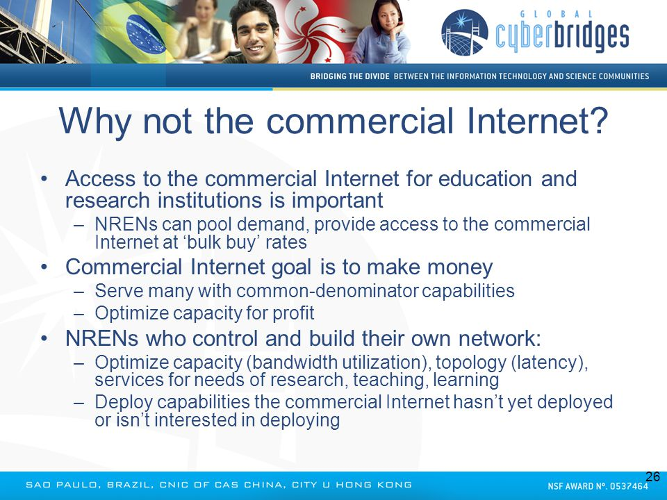 Why not the commercial Internet? Access to the commercial Internet for education and research institutions is important –NRENs can pool demand, provid