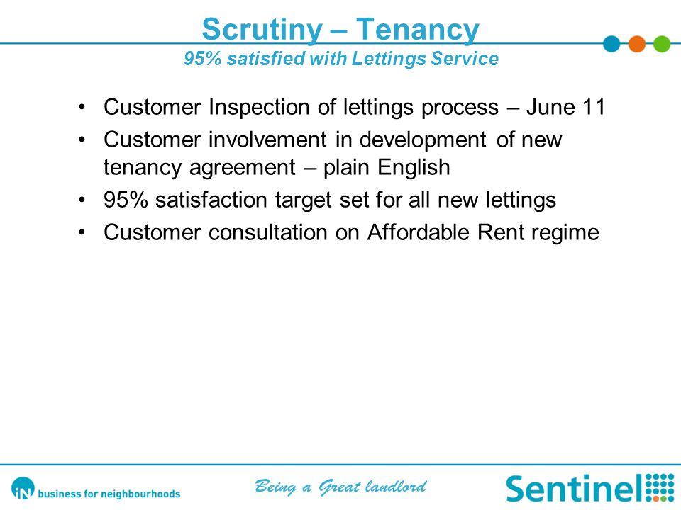 Scrutiny – Tenancy 95% satisfied with Lettings Service Customer Inspection of lettings process – June 11 Customer involvement in development of new tenancy agreement – plain English 95% satisfaction target set for all new lettings Customer consultation on Affordable Rent regime