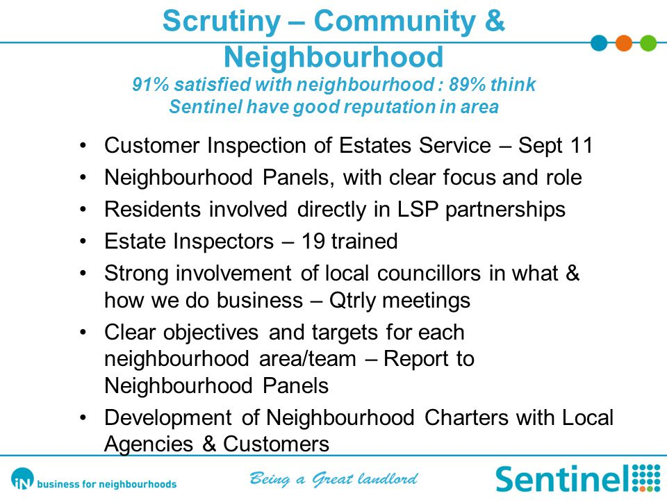 Scrutiny – Community & Neighbourhood 91% satisfied with neighbourhood : 89% think Sentinel have good reputation in area Customer Inspection of Estates Service – Sept 11 Neighbourhood Panels, with clear focus and role Residents involved directly in LSP partnerships Estate Inspectors – 19 trained Strong involvement of local councillors in what & how we do business – Qtrly meetings Clear objectives and targets for each neighbourhood area/team – Report to Neighbourhood Panels Development of Neighbourhood Charters with Local Agencies & Customers