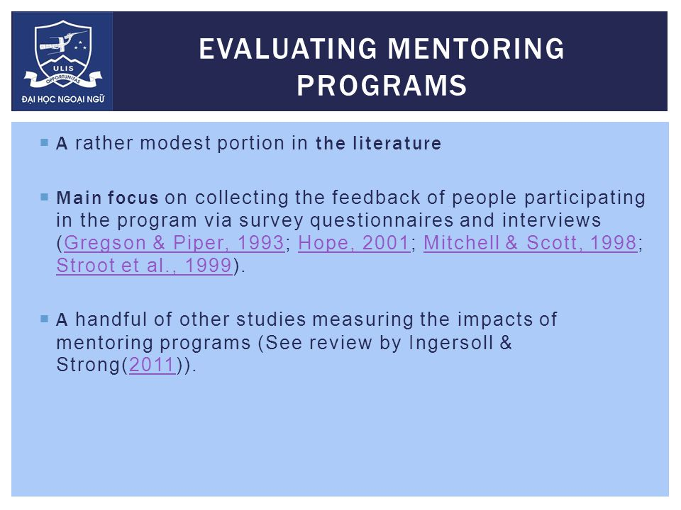  A rather modest portion in the literature  Main focus on collecting the feedback of people participating in the program via survey questionnaires and interviews (Gregson & Piper, 1993; Hope, 2001; Mitchell & Scott, 1998; Stroot et al., 1999).Gregson & Piper, 1993Hope, 2001Mitchell & Scott, 1998 Stroot et al., 1999  A handful of other studies measuring the impacts of mentoring programs (See review by Ingersoll & Strong(2011)).2011 EVALUATING MENTORING PROGRAMS