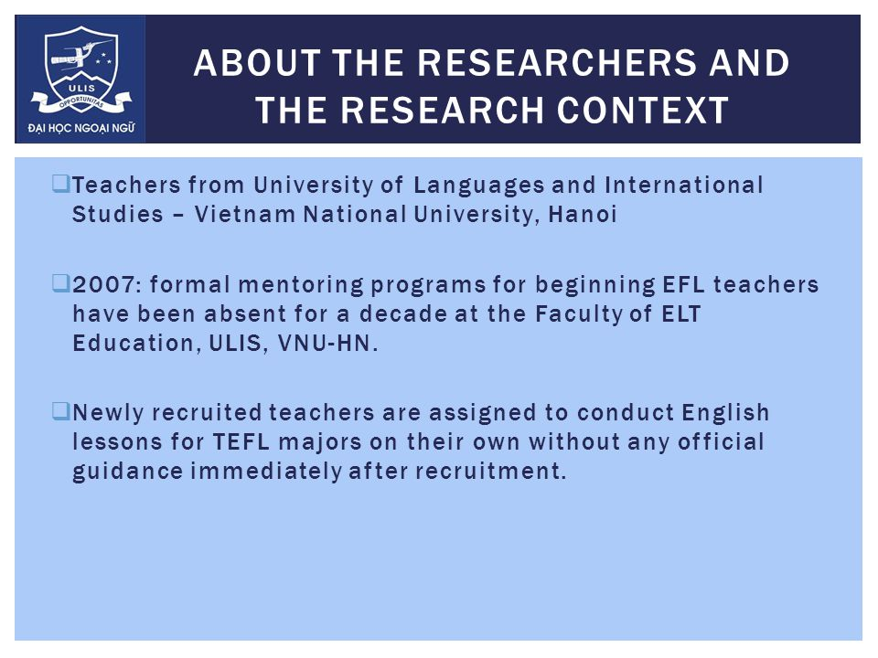  Teachers from University of Languages and International Studies – Vietnam National University, Hanoi  2007: formal mentoring programs for beginning EFL teachers have been absent for a decade at the Faculty of ELT Education, ULIS, VNU-HN.
