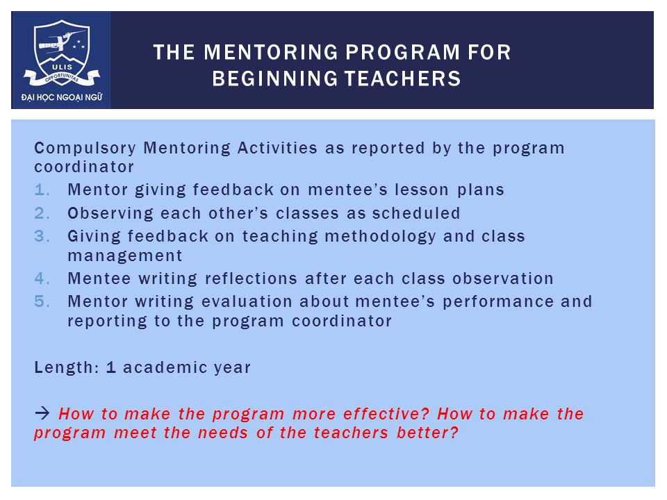 Compulsory Mentoring Activities as reported by the program coordinator 1.Mentor giving feedback on mentee's lesson plans 2.Observing each other's classes as scheduled 3.Giving feedback on teaching methodology and class management 4.Mentee writing reflections after each class observation 5.Mentor writing evaluation about mentee's performance and reporting to the program coordinator Length: 1 academic year  How to make the program more effective.