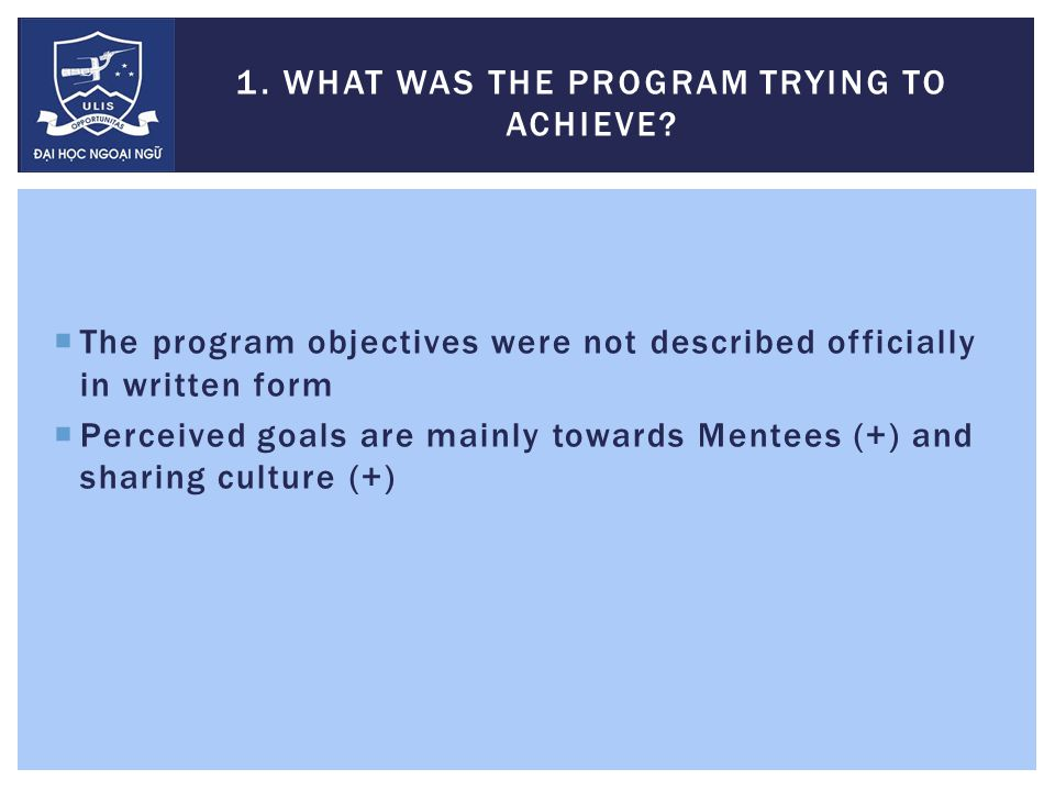  The program objectives were not described officially in written form  Perceived goals are mainly towards Mentees (+) and sharing culture (+) 1.