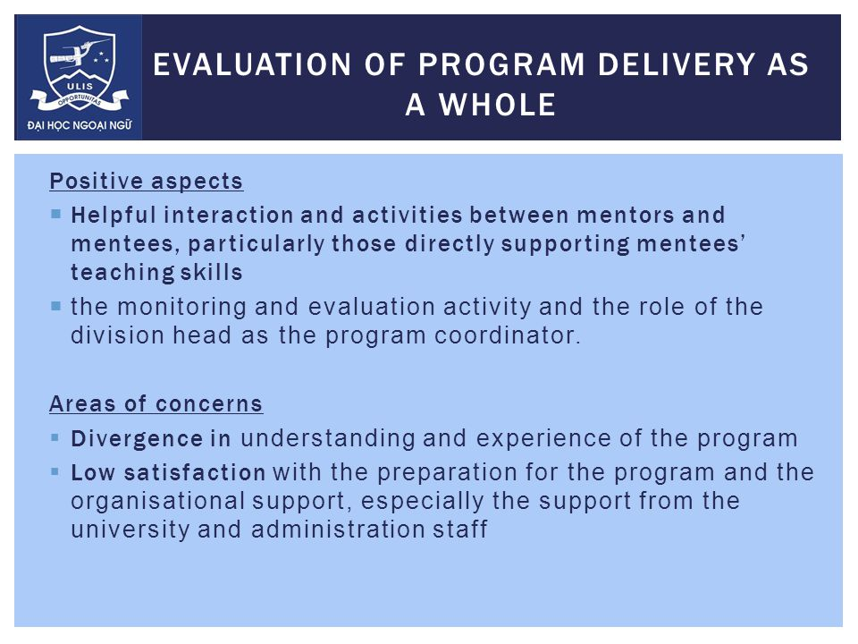 EVALUATION OF PROGRAM DELIVERY AS A WHOLE Positive aspects  Helpful interaction and activities between mentors and mentees, particularly those directly supporting mentees' teaching skills  the monitoring and evaluation activity and the role of the division head as the program coordinator.