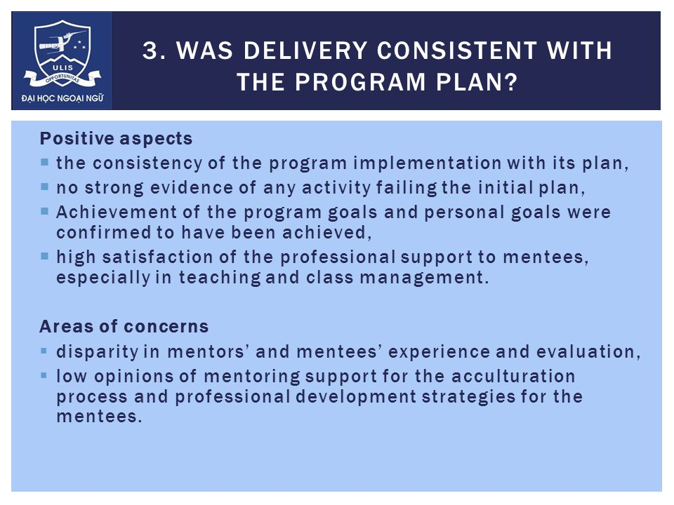 Positive aspects  the consistency of the program implementation with its plan,  no strong evidence of any activity failing the initial plan,  Achievement of the program goals and personal goals were confirmed to have been achieved,  high satisfaction of the professional support to mentees, especially in teaching and class management.