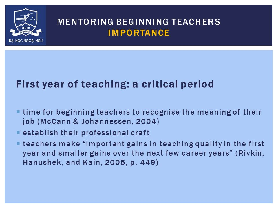 First year of teaching: a critical period  time for beginning teachers to recognise the meaning of their job (McCann & Johannessen, 2004)  establish their professional craft  teachers make important gains in teaching quality in the first year and smaller gains over the next few career years (Rivkin, Hanushek, and Kain, 2005, p.