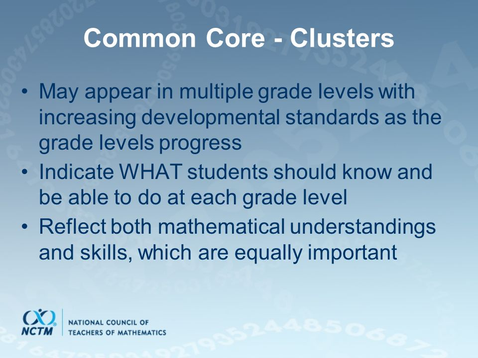 Common Core - Clusters May appear in multiple grade levels with increasing developmental standards as the grade levels progress Indicate WHAT students