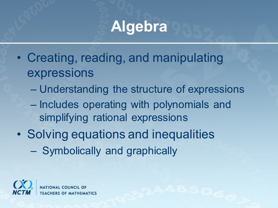 Algebra Creating, reading, and manipulating expressions –Understanding the structure of expressions –Includes operating with polynomials and simplifyi