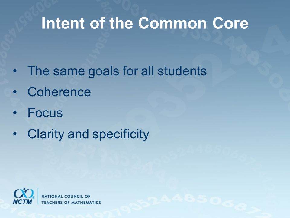 Intent of the Common Core The same goals for all students Coherence Focus Clarity and specificity