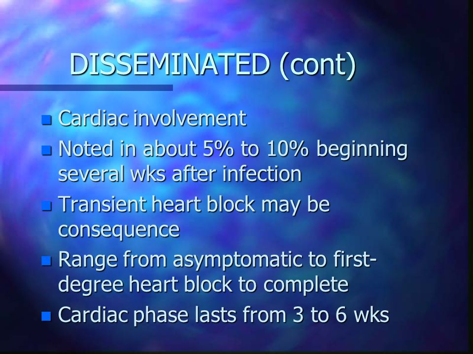 DISSEMINATED (cont) n Cardiac involvement n Noted in about 5% to 10% beginning several wks after infection n Transient heart block may be consequence n Range from asymptomatic to first- degree heart block to complete n Cardiac phase lasts from 3 to 6 wks