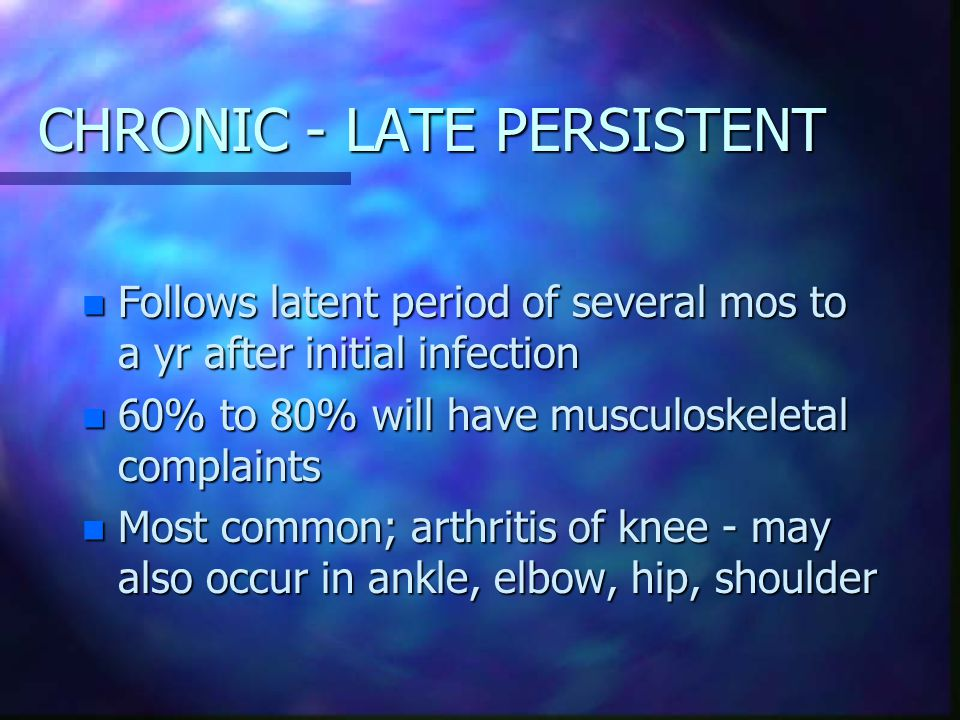 CHRONIC - LATE PERSISTENT n Follows latent period of several mos to a yr after initial infection n 60% to 80% will have musculoskeletal complaints n Most common; arthritis of knee - may also occur in ankle, elbow, hip, shoulder
