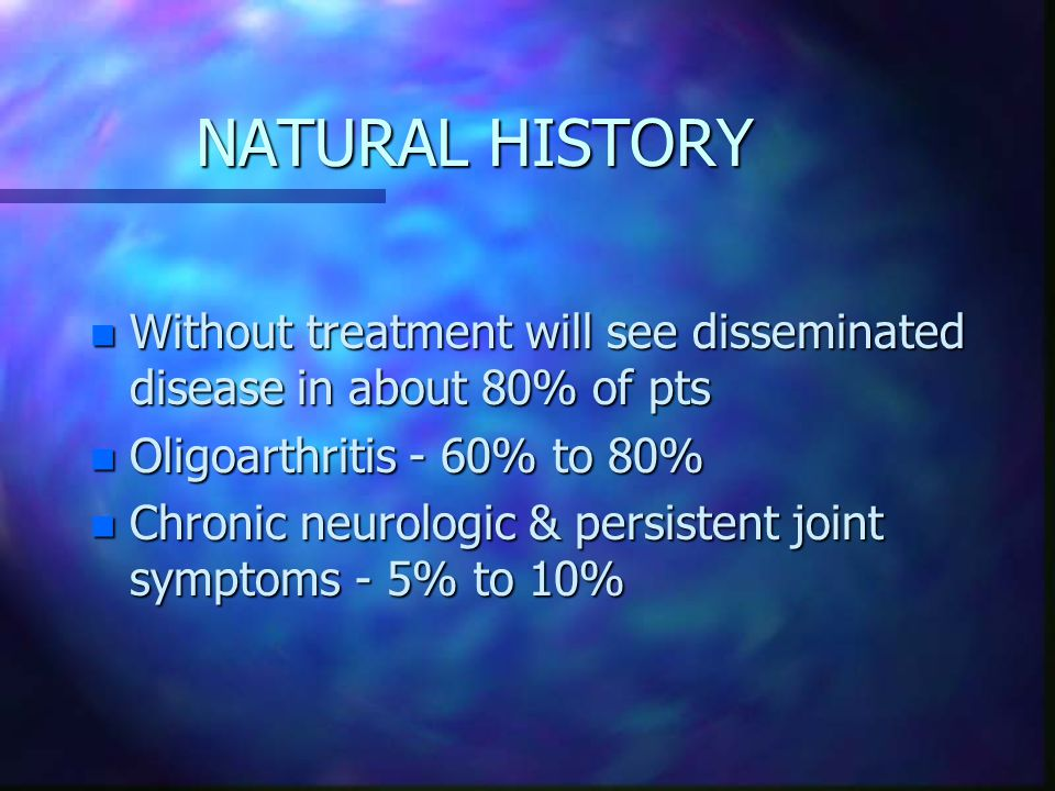 NATURAL HISTORY n Without treatment will see disseminated disease in about 80% of pts n Oligoarthritis - 60% to 80% n Chronic neurologic & persistent joint symptoms - 5% to 10%