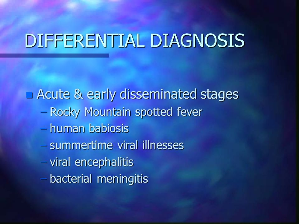 DIFFERENTIAL DIAGNOSIS n Acute & early disseminated stages –Rocky Mountain spotted fever –human babiosis –summertime viral illnesses –viral encephalitis –bacterial meningitis