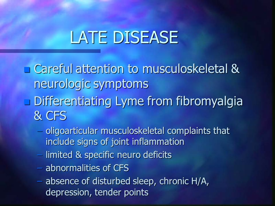 LATE DISEASE n Careful attention to musculoskeletal & neurologic symptoms n Differentiating Lyme from fibromyalgia & CFS –oligoarticular musculoskeletal complaints that include signs of joint inflammation –limited & specific neuro deficits –abnormalities of CFS –absence of disturbed sleep, chronic H/A, depression, tender points