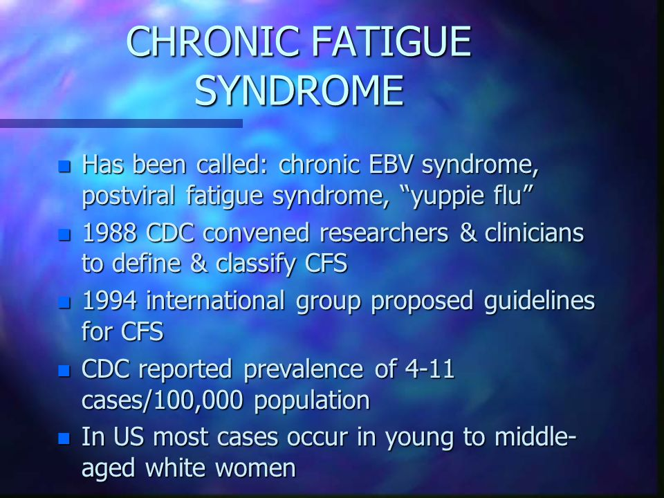 CHRONIC FATIGUE SYNDROME n Has been called: chronic EBV syndrome, postviral fatigue syndrome, yuppie flu n 1988 CDC convened researchers & clinicians to define & classify CFS n 1994 international group proposed guidelines for CFS n CDC reported prevalence of 4-11 cases/100,000 population n In US most cases occur in young to middle- aged white women