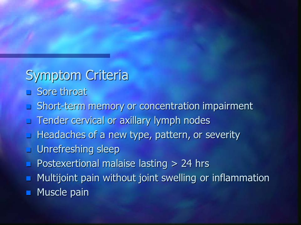 Symptom Criteria n Sore throat n Short-term memory or concentration impairment n Tender cervical or axillary lymph nodes n Headaches of a new type, pattern, or severity n Unrefreshing sleep n Postexertional malaise lasting > 24 hrs n Multijoint pain without joint swelling or inflammation n Muscle pain