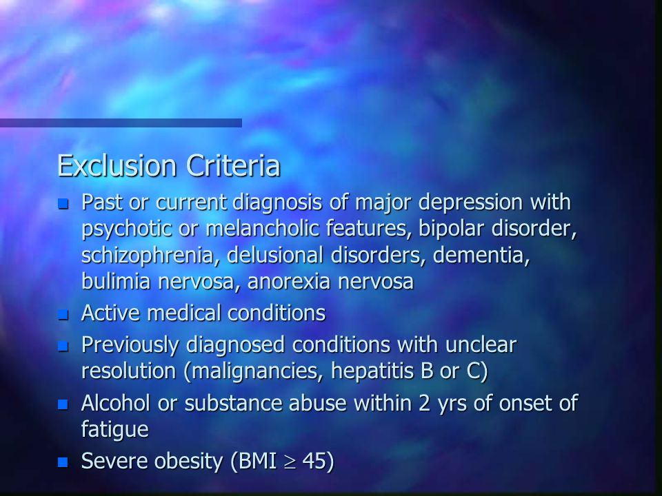 Exclusion Criteria n Past or current diagnosis of major depression with psychotic or melancholic features, bipolar disorder, schizophrenia, delusional disorders, dementia, bulimia nervosa, anorexia nervosa n Active medical conditions n Previously diagnosed conditions with unclear resolution (malignancies, hepatitis B or C) n Alcohol or substance abuse within 2 yrs of onset of fatigue n Severe obesity (BMI  45)