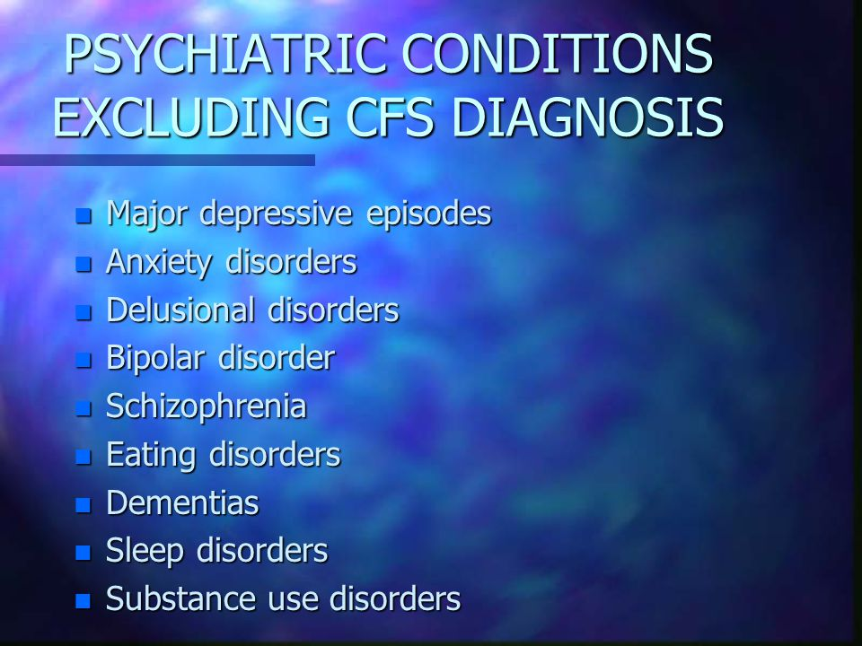 PSYCHIATRIC CONDITIONS EXCLUDING CFS DIAGNOSIS n Major depressive episodes n Anxiety disorders n Delusional disorders n Bipolar disorder n Schizophren