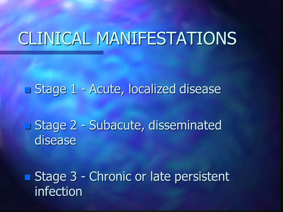 CLINICAL MANIFESTATIONS n Stage 1 - Acute, localized disease n Stage 2 - Subacute, disseminated disease n Stage 3 - Chronic or late persistent infection