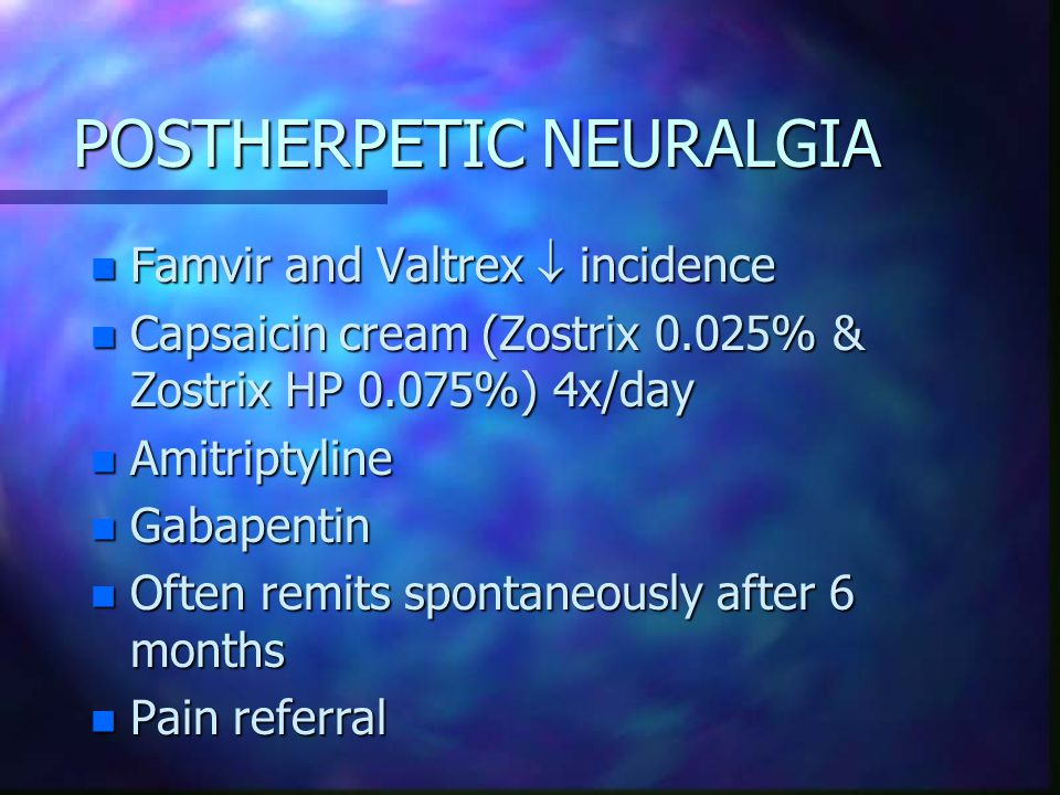 POSTHERPETIC NEURALGIA n Famvir and Valtrex  incidence n Capsaicin cream (Zostrix 0.025% & Zostrix HP 0.075%) 4x/day n Amitriptyline n Gabapentin n Often remits spontaneously after 6 months n Pain referral