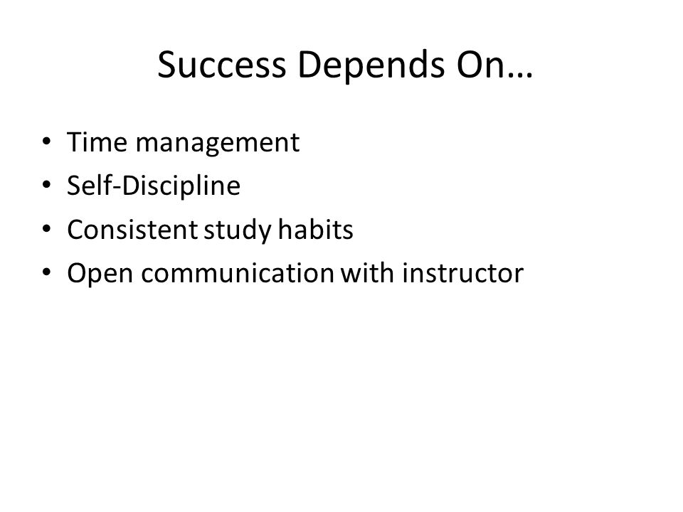 Success Depends On… Time management Self-Discipline Consistent study habits Open communication with instructor