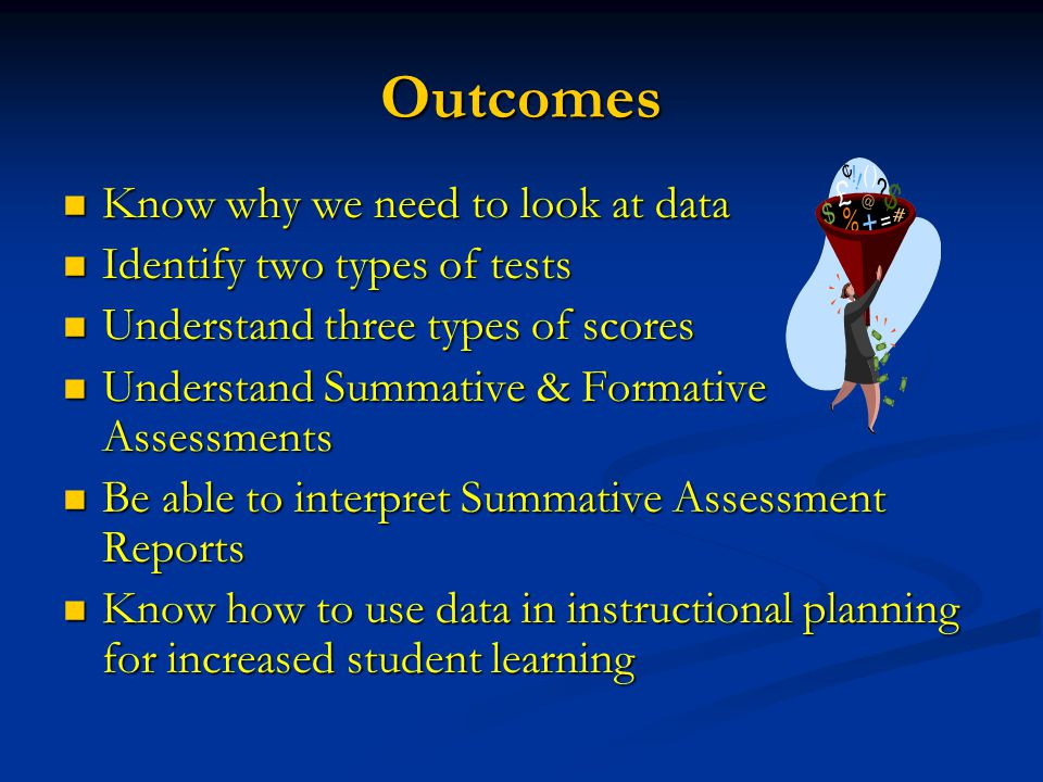 Outcomes Know why we need to look at data Know why we need to look at data Identify two types of tests Identify two types of tests Understand three types of scores Understand three types of scores Understand Summative & Formative Assessments Understand Summative & Formative Assessments Be able to interpret Summative Assessment Reports Be able to interpret Summative Assessment Reports Know how to use data in instructional planning for increased student learning Know how to use data in instructional planning for increased student learning