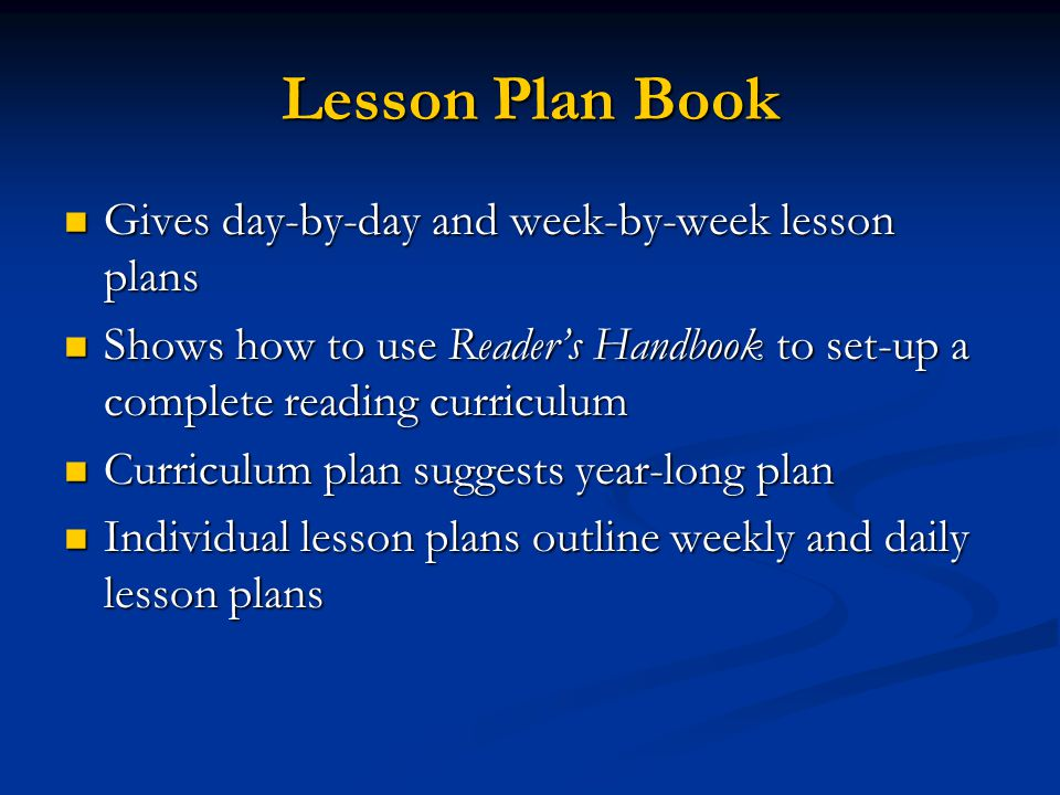 Lesson Plan Book Gives day-by-day and week-by-week lesson plans Gives day-by-day and week-by-week lesson plans Shows how to use Reader's Handbook to set-up a complete reading curriculum Shows how to use Reader's Handbook to set-up a complete reading curriculum Curriculum plan suggests year-long plan Curriculum plan suggests year-long plan Individual lesson plans outline weekly and daily lesson plans Individual lesson plans outline weekly and daily lesson plans