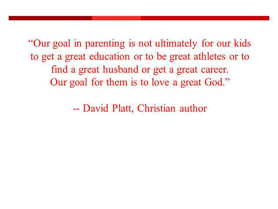 Our goal in parenting is not ultimately for our kids to get a great education or to be great athletes or to find a great husband or get a great career.