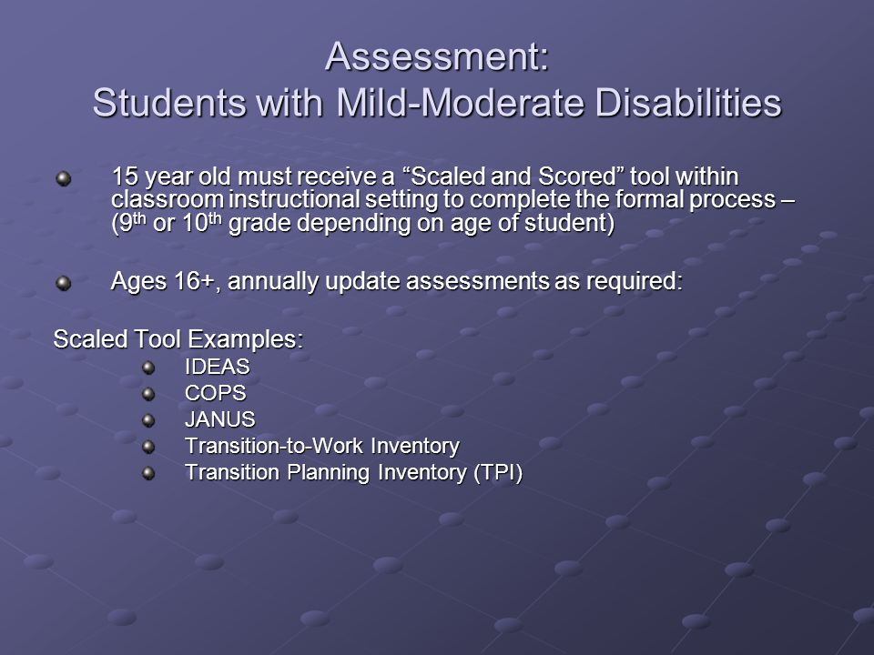 Assessment: Students with Mild-Moderate Disabilities Assessment: Students with Mild-Moderate Disabilities 15 year old must receive a Scaled and Scored tool within classroom instructional setting to complete the formal process – (9 th or 10 th grade depending on age of student) Ages 16+, annually update assessments as required: Scaled Tool Examples: IDEASCOPSJANUS Transition-to-Work Inventory Transition Planning Inventory (TPI)