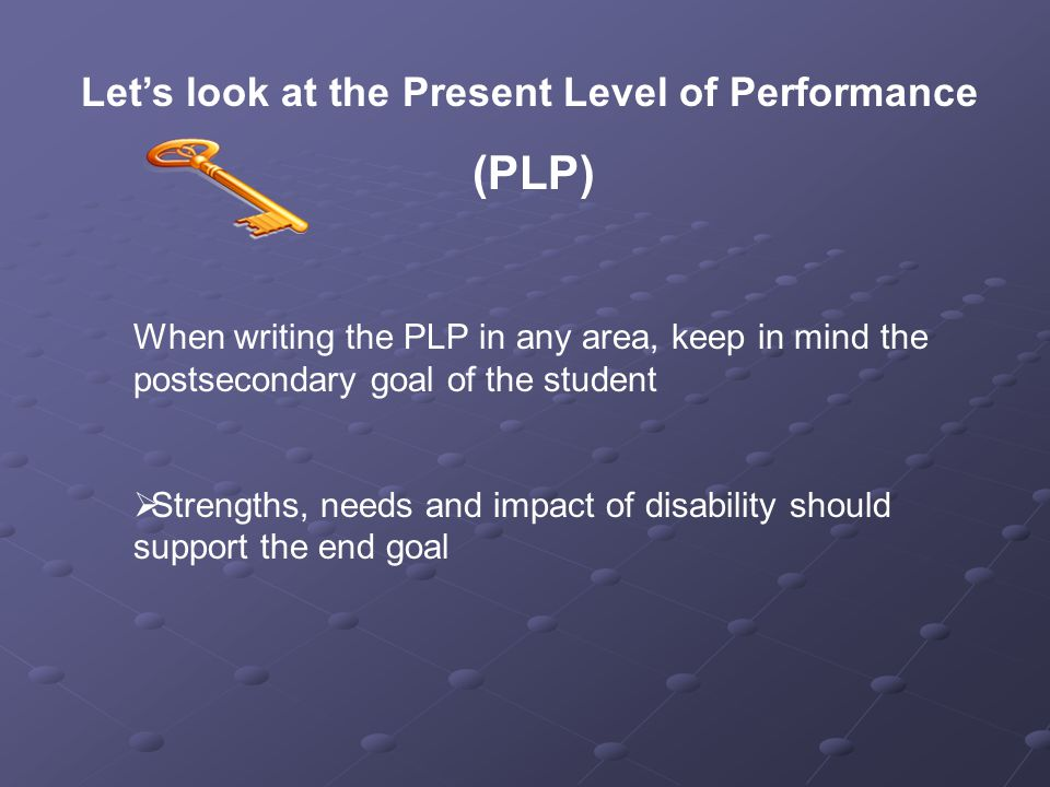Let's look at the Present Level of Performance (PLP) When writing the PLP in any area, keep in mind the postsecondary goal of the student  Strengths, needs and impact of disability should support the end goal