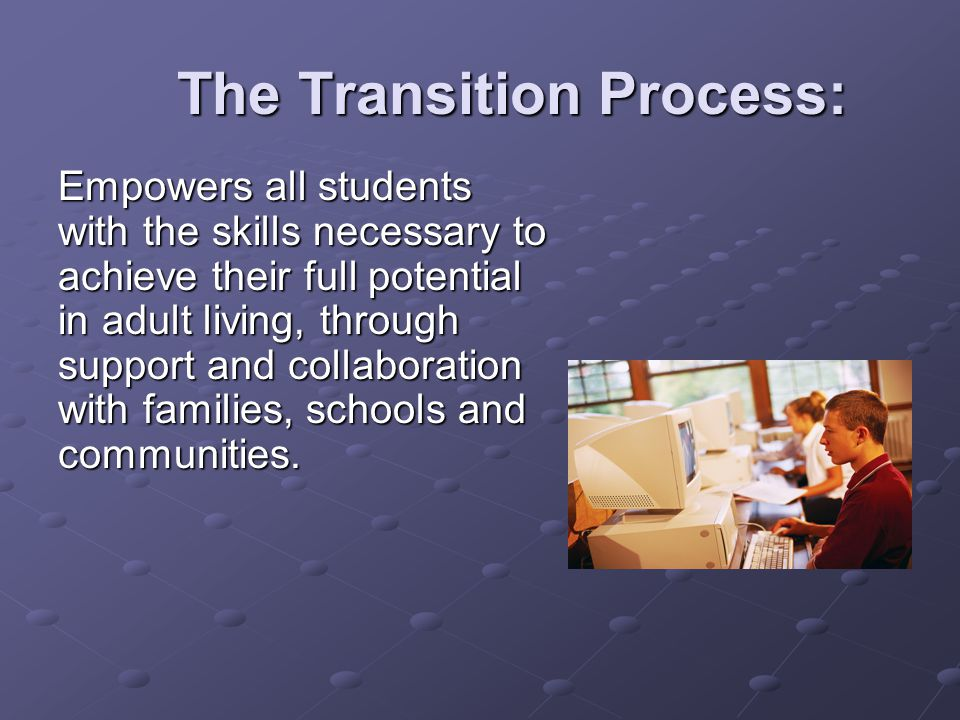 The Transition Process: Empowers all students with the skills necessary to achieve their full potential in adult living, through support and collaboration with families, schools and communities.