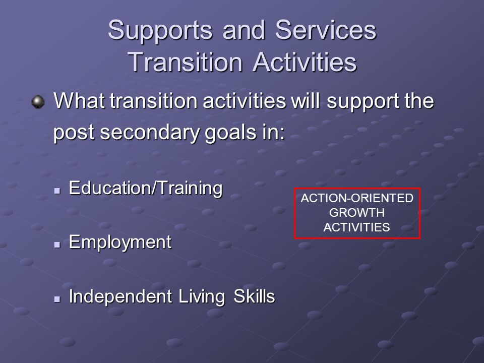 Supports and Services Transition Activities What transition activities will support the What transition activities will support the post secondary goals in: post secondary goals in: Education/Training Education/Training Employment Employment Independent Living Skills Independent Living Skills ACTION-ORIENTED GROWTH ACTIVITIES