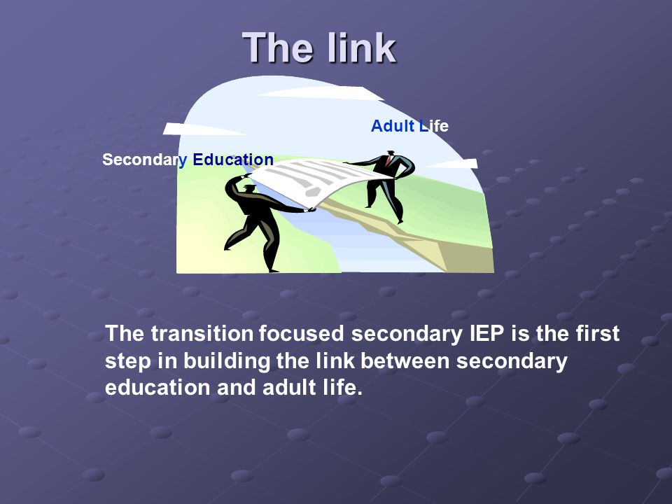 The link Secondary Education Adult Life The transition focused secondary IEP is the first step in building the link between secondary education and adult life.