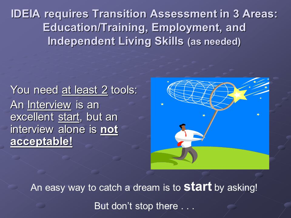 IDEIA requires Transition Assessment in 3 Areas: Education/Training, Employment, and Independent Living Skills (as needed) You need at least 2 tools: An Interview is an excellent start, but an interview alone is not acceptable.